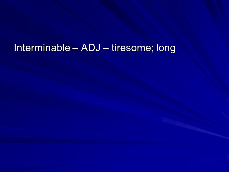 Interminable – ADJ – tiresome; long
