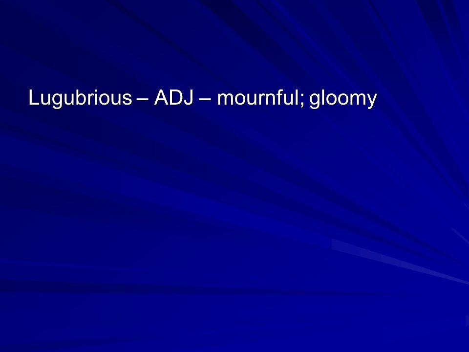 Lugubrious – ADJ – mournful; gloomy
