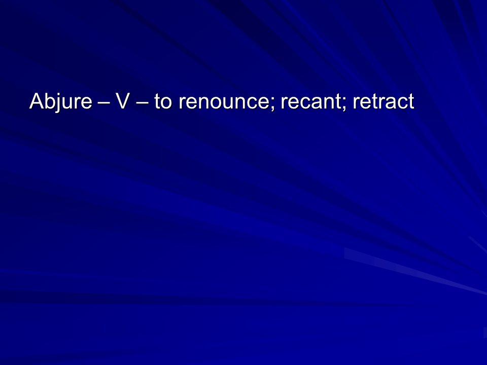 Abjure – V – to renounce; recant; retract
