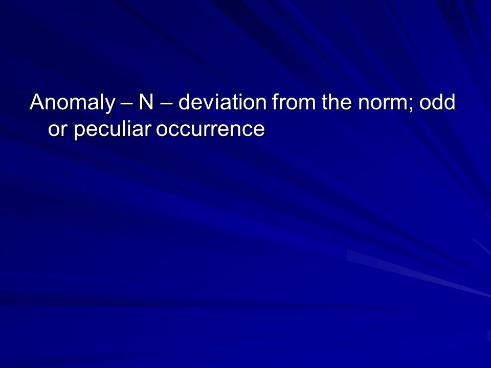Anomaly – N – deviation from the norm; odd or peculiar occurrence