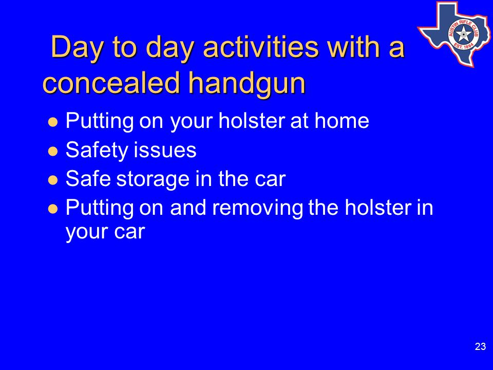 23 Day to day activities with a concealed handgun Day to day activities with a concealed handgun Putting on your holster at home Safety issues Safe storage in the car Putting on and removing the holster in your car