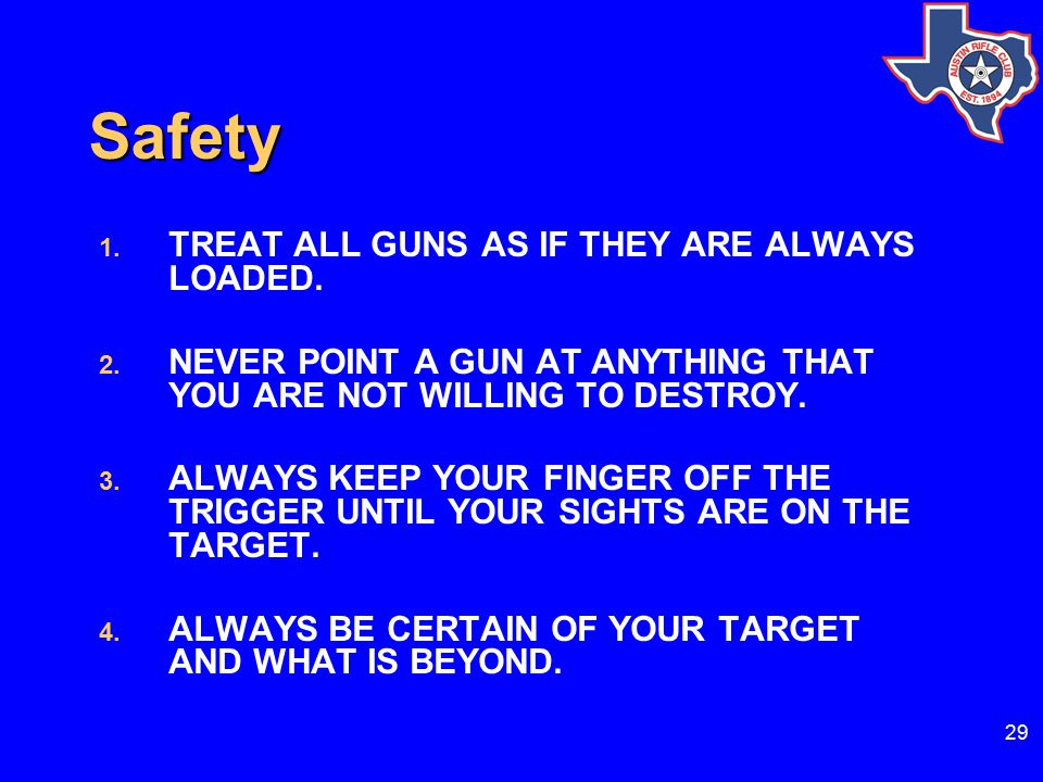 29 Safety 1.TREAT ALL GUNS AS IF THEY ARE ALWAYS LOADED.