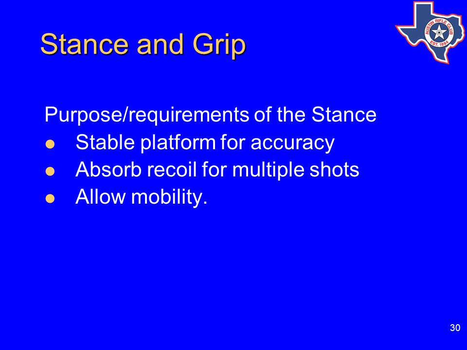 30 Stance and Grip Stance and Grip Purpose/requirements of the Stance Stable platform for accuracy Absorb recoil for multiple shots Allow mobility.