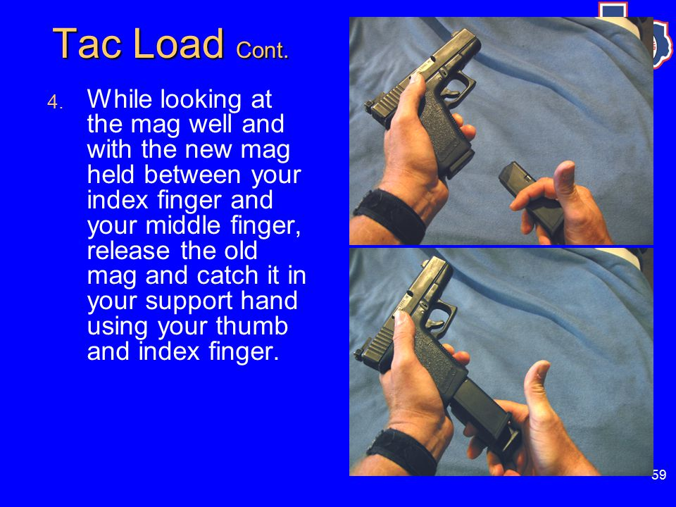 59 Tac Load Cont. 4. While looking at the mag well and with the new mag held between your index finger and your middle finger, release the old mag and