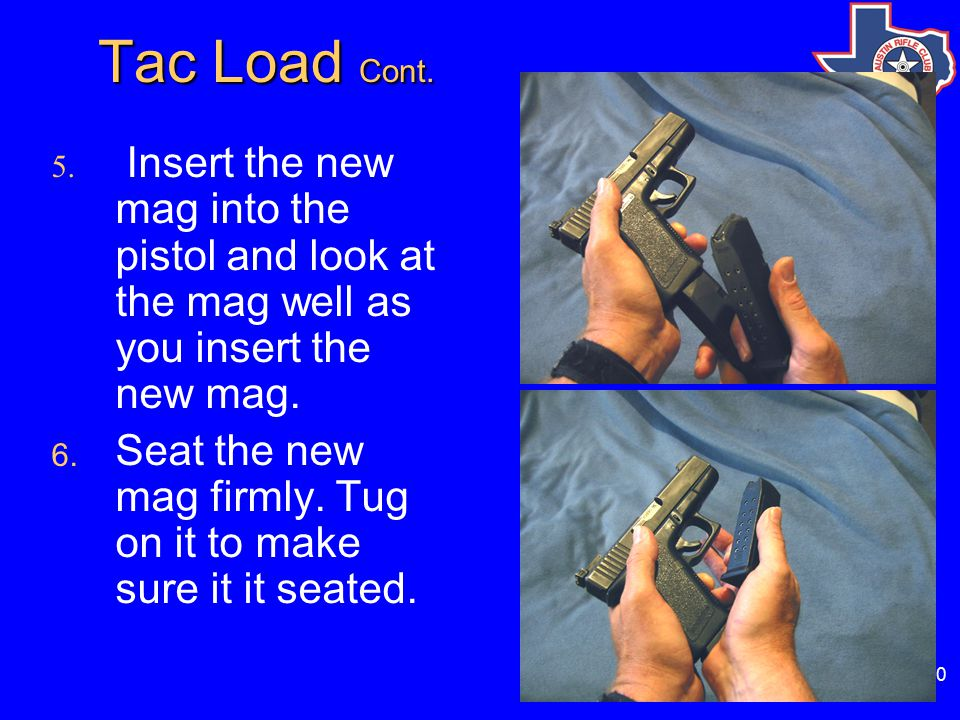 60 Tac Load Cont. Tac Load Cont. 5. Insert the new mag into the pistol and look at the mag well as you insert the new mag. 6. Seat the new mag firmly.