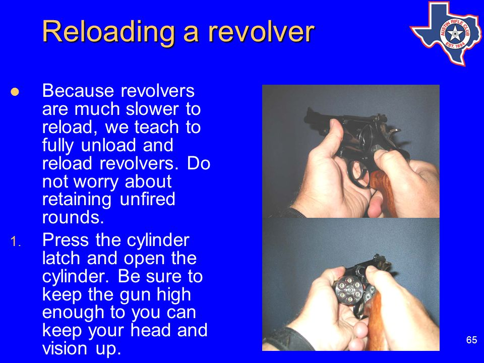 65 Reloading a revolver Because revolvers are much slower to reload, we teach to fully unload and reload revolvers.