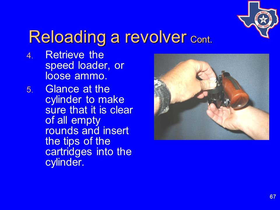 67 Reloading a revolver Cont. Reloading a revolver Cont. 4. Retrieve the speed loader, or loose ammo. 5. Glance at the cylinder to make sure that it i