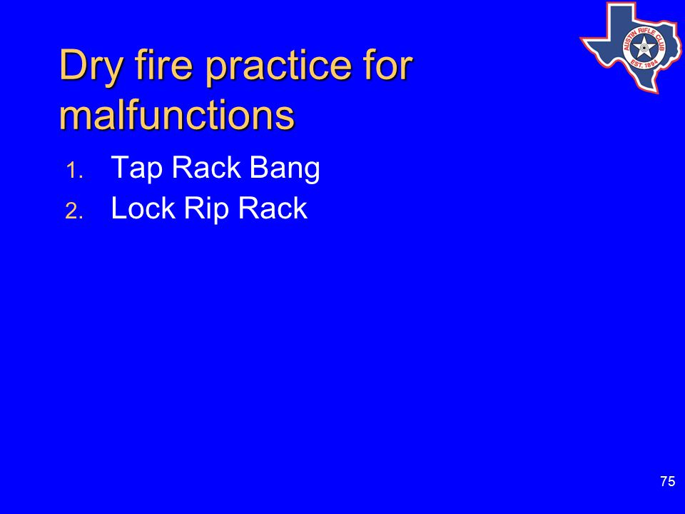 75 Dry fire practice for malfunctions 1. Tap Rack Bang 2. Lock Rip Rack