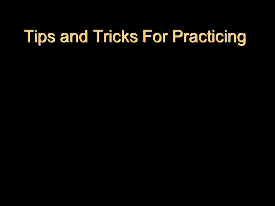 Tips and Tricks For Practicing