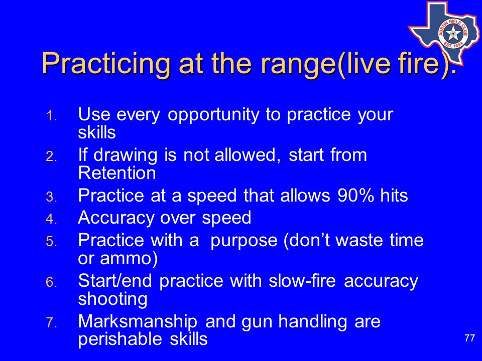 77 Practicing at the range(live fire).1. Use every opportunity to practice your skills 2.