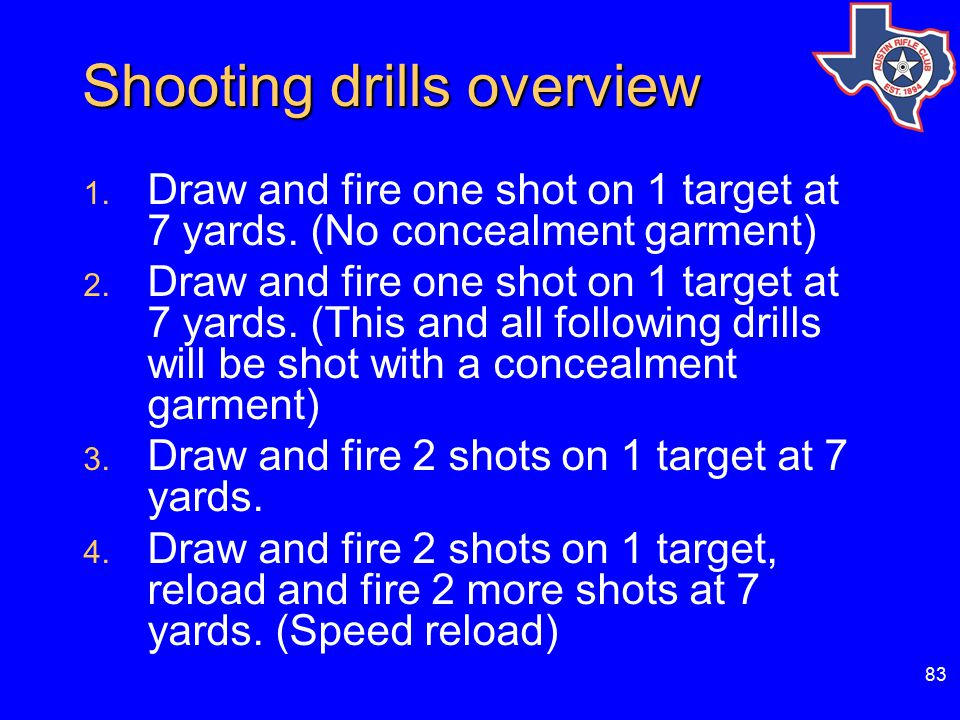 83 Shooting drills overview 1.Draw and fire one shot on 1 target at 7 yards.