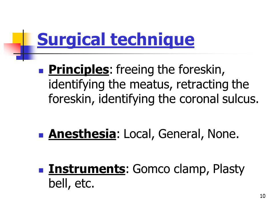 10 Surgical technique Principles: freeing the foreskin, identifying the meatus, retracting the foreskin, identifying the coronal sulcus.
