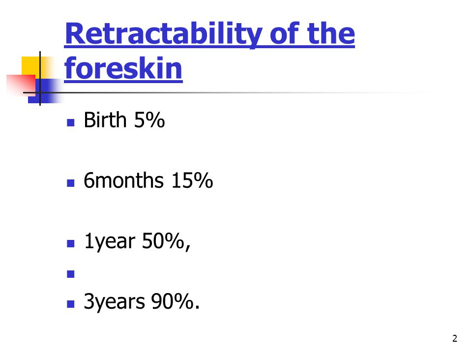 2 Retractability of the foreskin Birth 5% 6months 15% 1year 50%, 3years 90%.