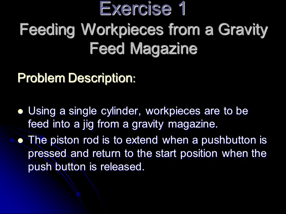 Exercise 1 Feeding Workpieces from a Gravity Feed Magazine Problem Description : Using a single cylinder, workpieces are to be feed into a jig from a