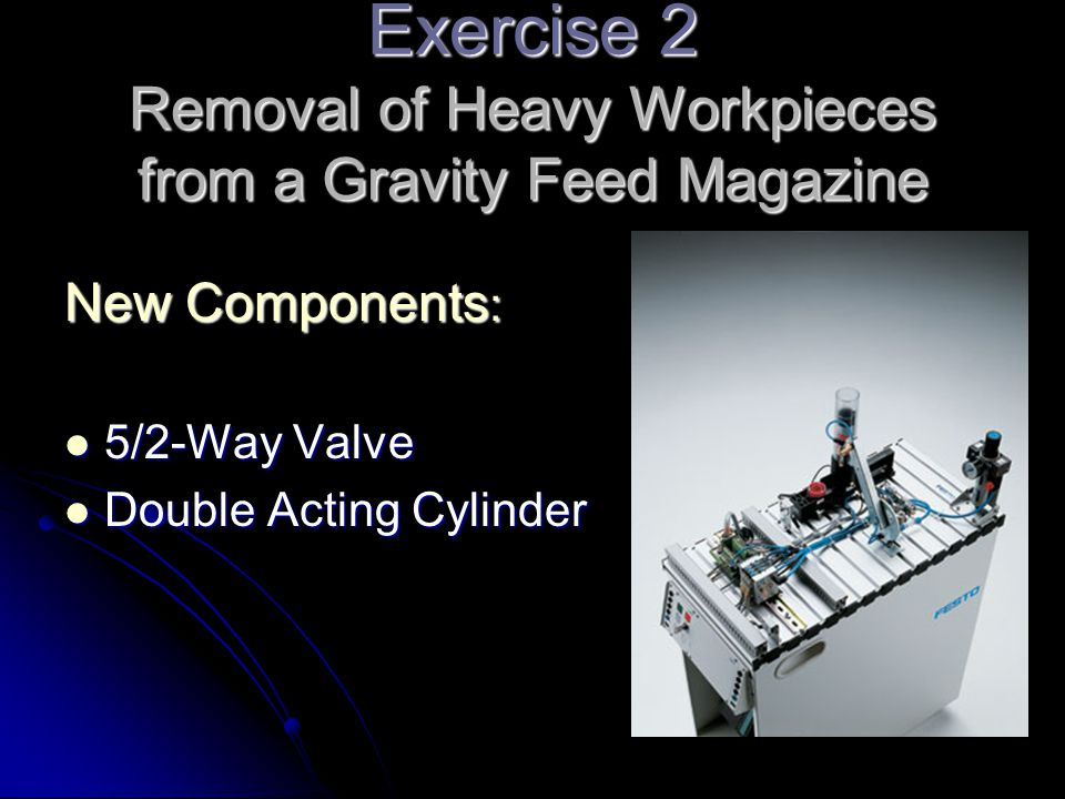 Exercise 2 Removal of Heavy Workpieces from a Gravity Feed Magazine New Components : 5/2-Way Valve 5/2-Way Valve Double Acting Cylinder Double Acting