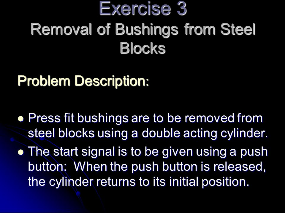 Exercise 3 Removal of Bushings from Steel Blocks Problem Description : Press fit bushings are to be removed from steel blocks using a double acting cy