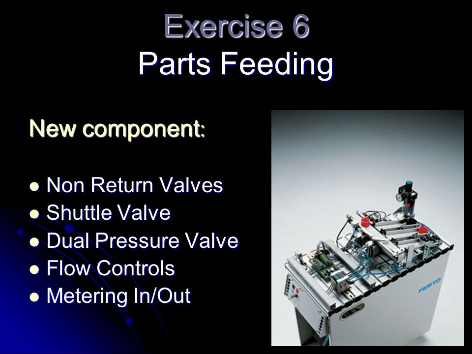 Exercise 6 Parts Feeding New component : Non Return Valves Non Return Valves Shuttle Valve Shuttle Valve Dual Pressure Valve Dual Pressure Valve Flow