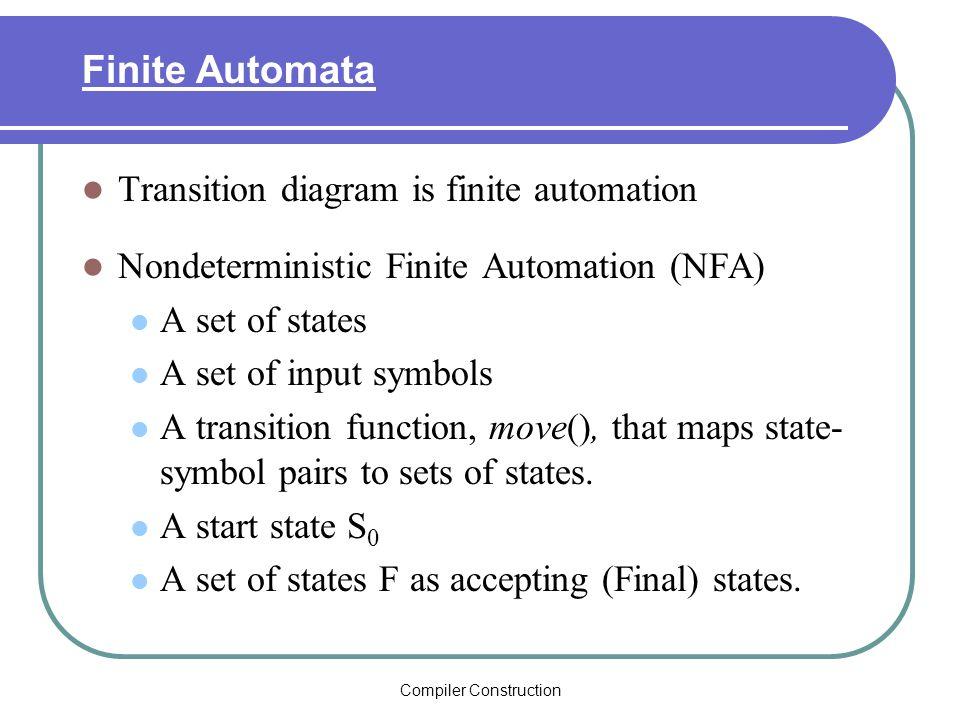 Compiler Construction Finite Automata Transition diagram is finite automation Nondeterministic Finite Automation (NFA) A set of states A set of input symbols A transition function, move(), that maps state- symbol pairs to sets of states.