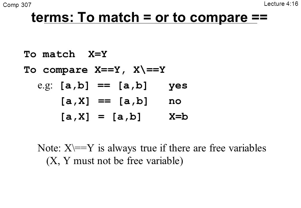 Comp 307 Lecture 4:16 terms: To match = or to compare == To match X=Y To compare X==Y, X\==Y e.g: [a,b] == [a,b] yes [a,X] == [a,b] no [a,X] = [a,b] X=b Note: X\==Y is always true if there are free variables (X, Y must not be free variable)