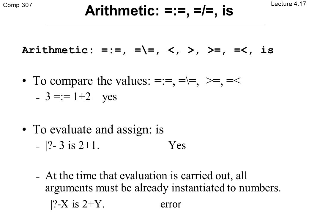 Comp 307 Lecture 4:17 Arithmetic: =:=, =\=,, >=, =<, is To compare the values: =:=, =\=, >=, =< – 3 =:= 1+2 yes To evaluate and assign: is – | - 3 is 2+1.