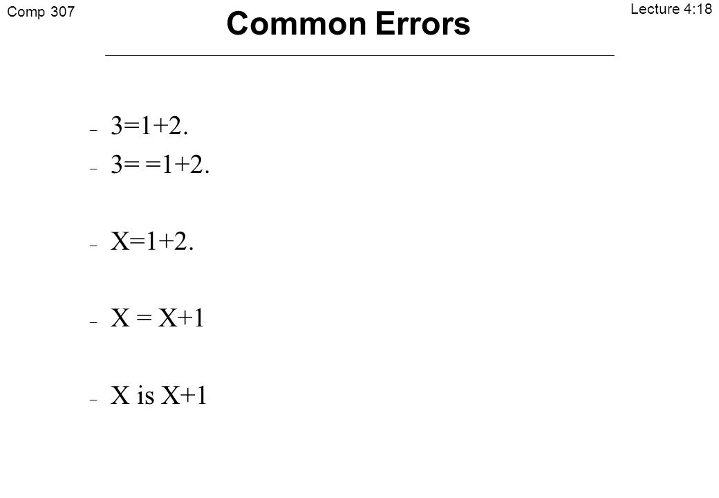 Comp 307 Lecture 4:18 Common Errors – 3=1+2. – 3= =1+2. – X=1+2. – X = X+1 – X is X+1