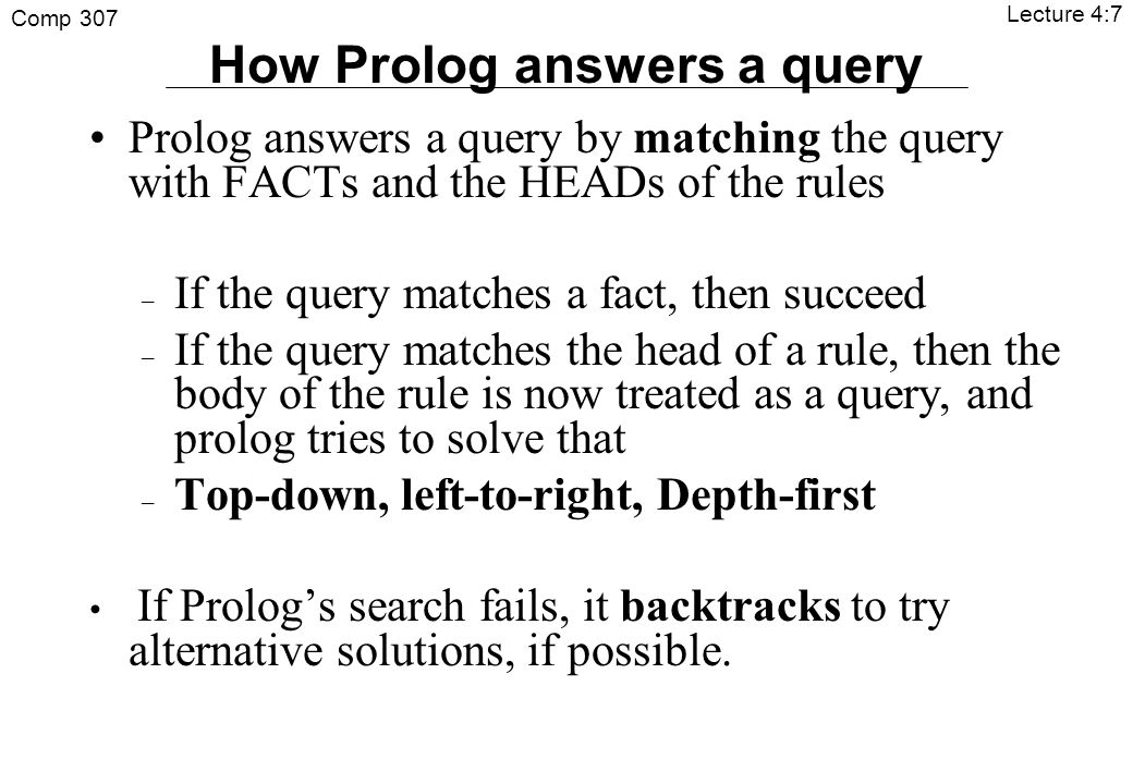 Comp 307 Lecture 4:7 Prolog answers a query by matching the query with FACTs and the HEADs of the rules – If the query matches a fact, then succeed – If the query matches the head of a rule, then the body of the rule is now treated as a query, and prolog tries to solve that – Top-down, left-to-right, Depth-first If Prolog's search fails, it backtracks to try alternative solutions, if possible.