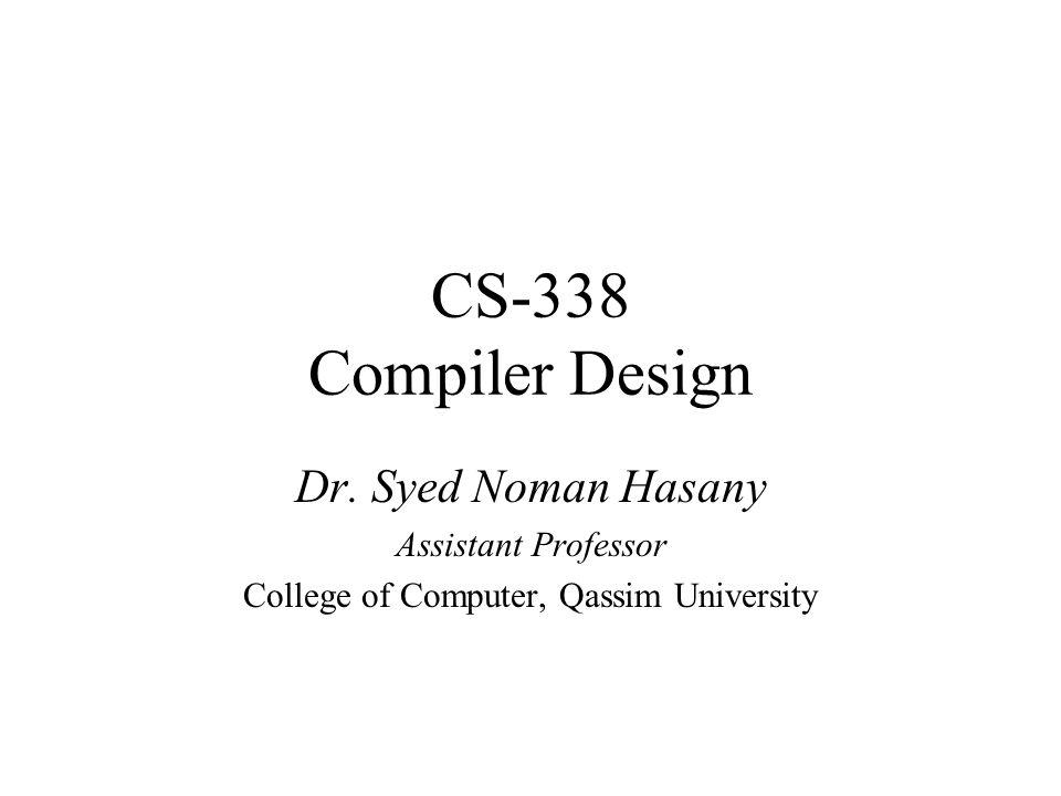 CS-338 Compiler Design Dr. Syed Noman Hasany Assistant Professor College of Computer, Qassim University