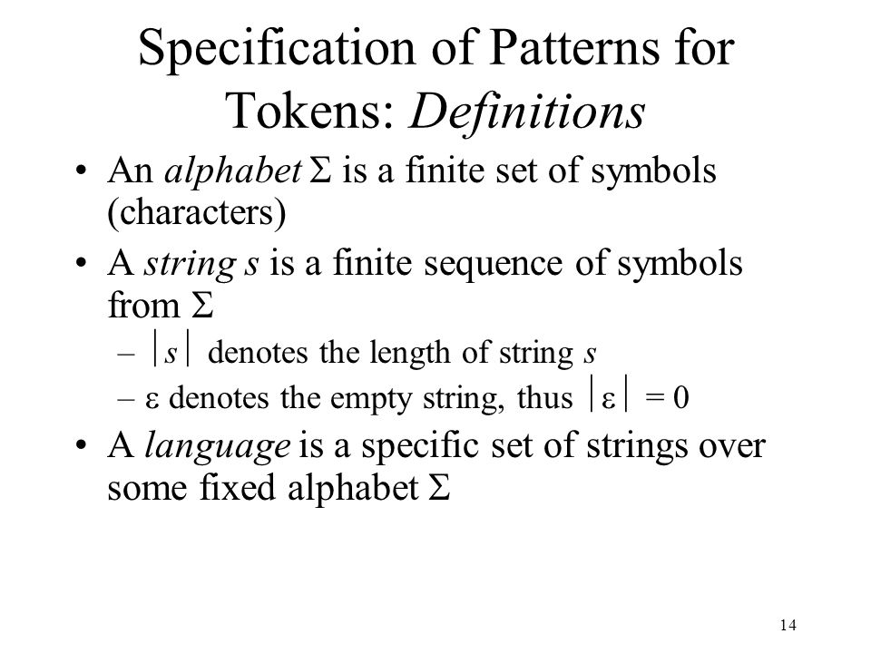 14 Specification of Patterns for Tokens: Definitions An alphabet  is a finite set of symbols (characters) A string s is a finite sequence of symbols from  –  s  denotes the length of string s –  denotes the empty string, thus  = 0 A language is a specific set of strings over some fixed alphabet 