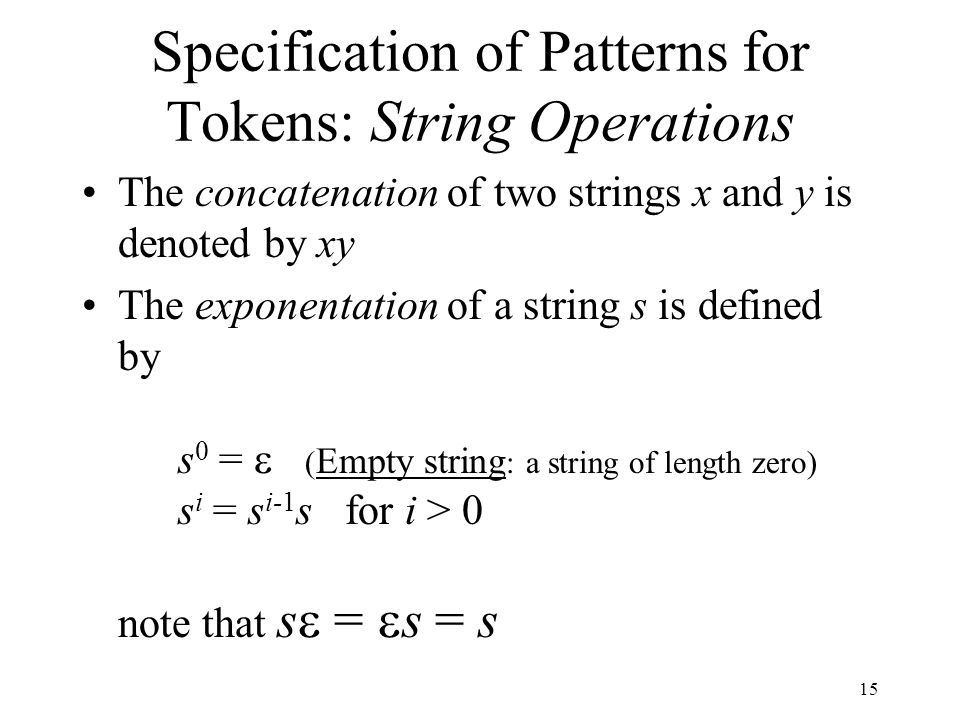 15 Specification of Patterns for Tokens: String Operations The concatenation of two strings x and y is denoted by xy The exponentation of a string s is defined by s 0 =  ( Empty string : a string of length zero) s i = s i-1 s for i > 0 note that s  =  s = s