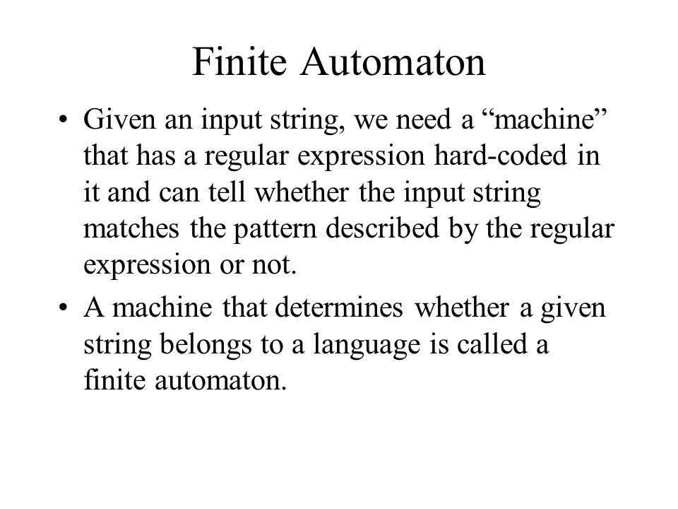 Finite Automaton Given an input string, we need a machine that has a regular expression hard-coded in it and can tell whether the input string matches the pattern described by the regular expression or not.