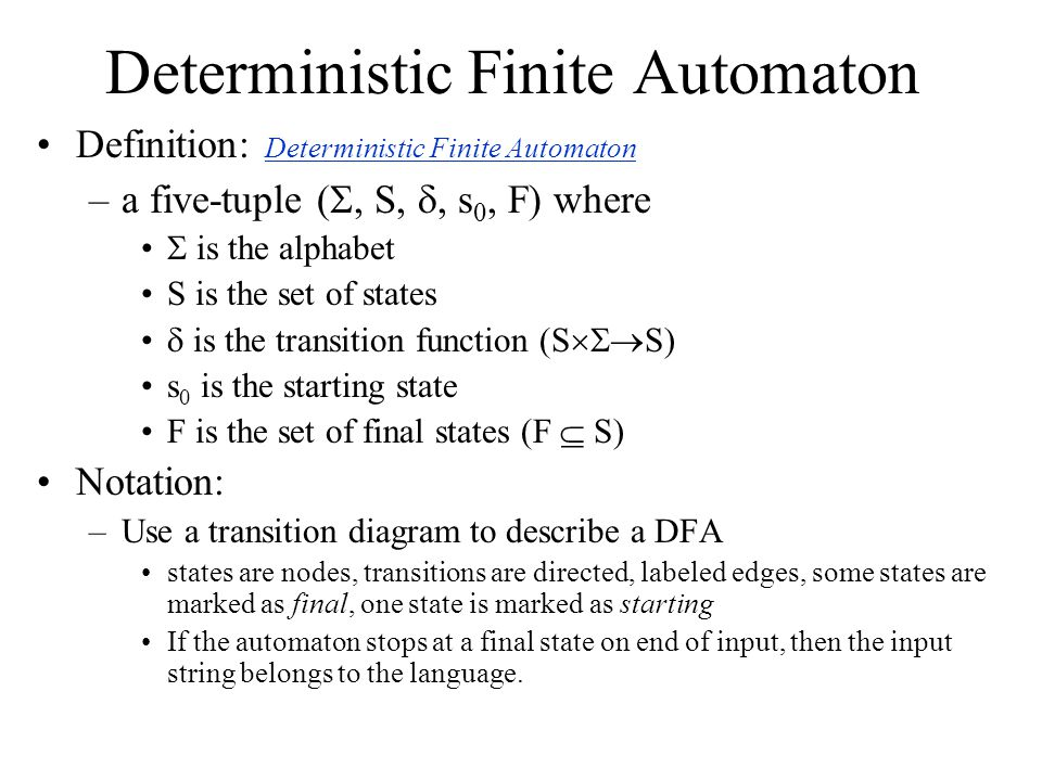 Deterministic Finite Automaton Definition: Deterministic Finite Automaton –a five-tuple ( , S, , s 0, F) where  is the alphabet S is the set of states  is the transition function (S  S) s 0 is the starting state F is the set of final states (F  S) Notation: –Use a transition diagram to describe a DFA states are nodes, transitions are directed, labeled edges, some states are marked as final, one state is marked as starting If the automaton stops at a final state on end of input, then the input string belongs to the language.