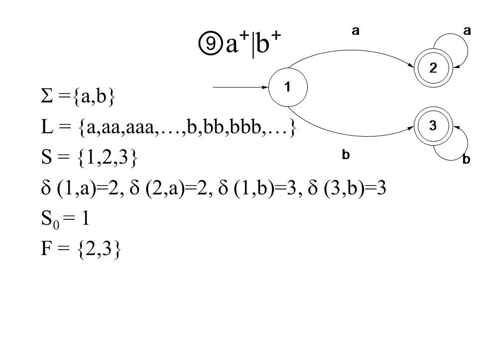 ⑨ a ⁺ |b ⁺  ={a,b} L = {a,aa,aaa,…,b,bb,bbb,…} S = {1,2,3}  (1,a)=2,  (2,a)=2,  (1,b)=3,  (3,b)=3 S 0 = 1 F = {2,3}
