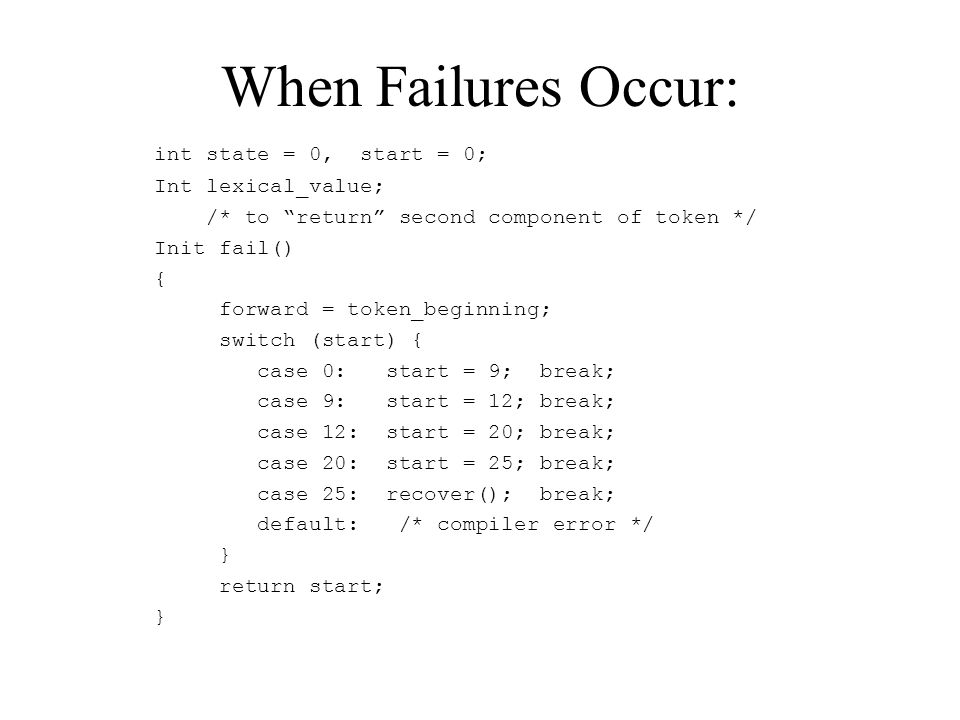 When Failures Occur: int state = 0, start = 0; Int lexical_value; /* to return second component of token */ Init fail() { forward = token_beginning; switch (start) { case 0: start = 9; break; case 9: start = 12; break; case 12: start = 20; break; case 20: start = 25; break; case 25: recover(); break; default: /* compiler error */ } return start; }