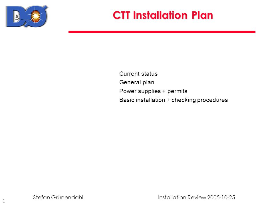 1 Installation Review 2005-10-25Stefan Grünendahl CTT Installation Plan Current status General plan Power supplies + permits Basic installation + checking procedures