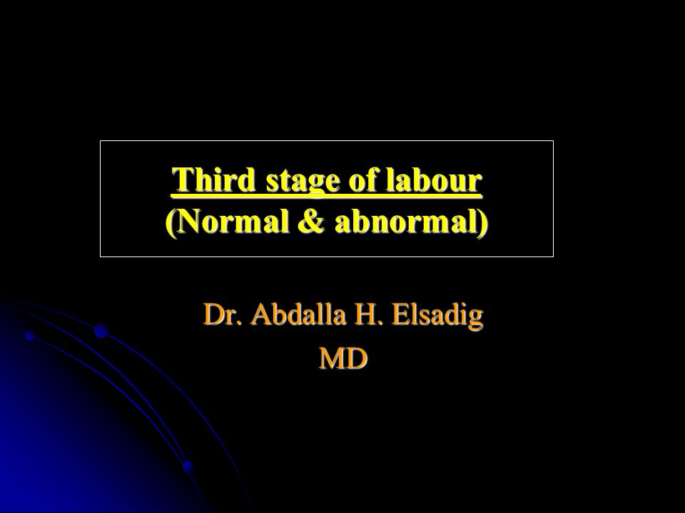 Third stage of labour (Normal & abnormal) Dr. Abdalla H. Elsadig MD