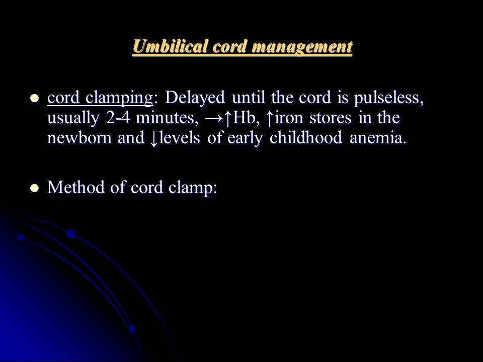 Umbilical cord management cord clamping: Delayed until the cord is pulseless, usually 2-4 minutes, →↑Hb, ↑iron stores in the newborn and ↓levels of early childhood anemia.
