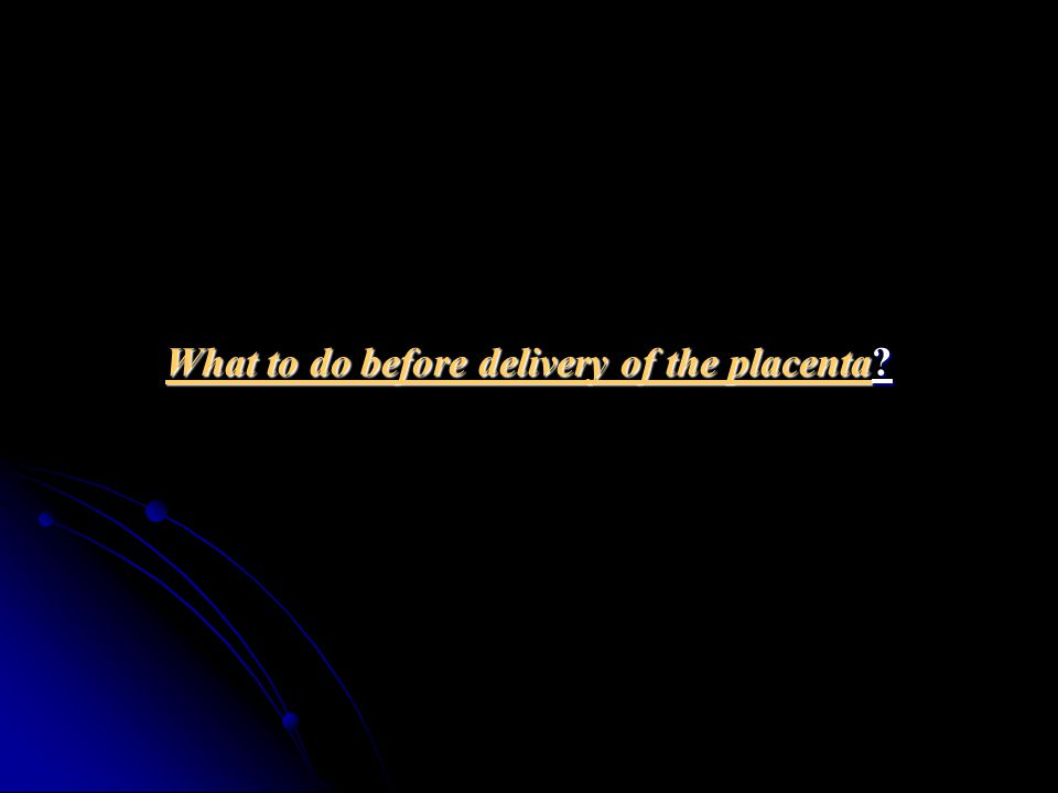 What to do before delivery of the placenta