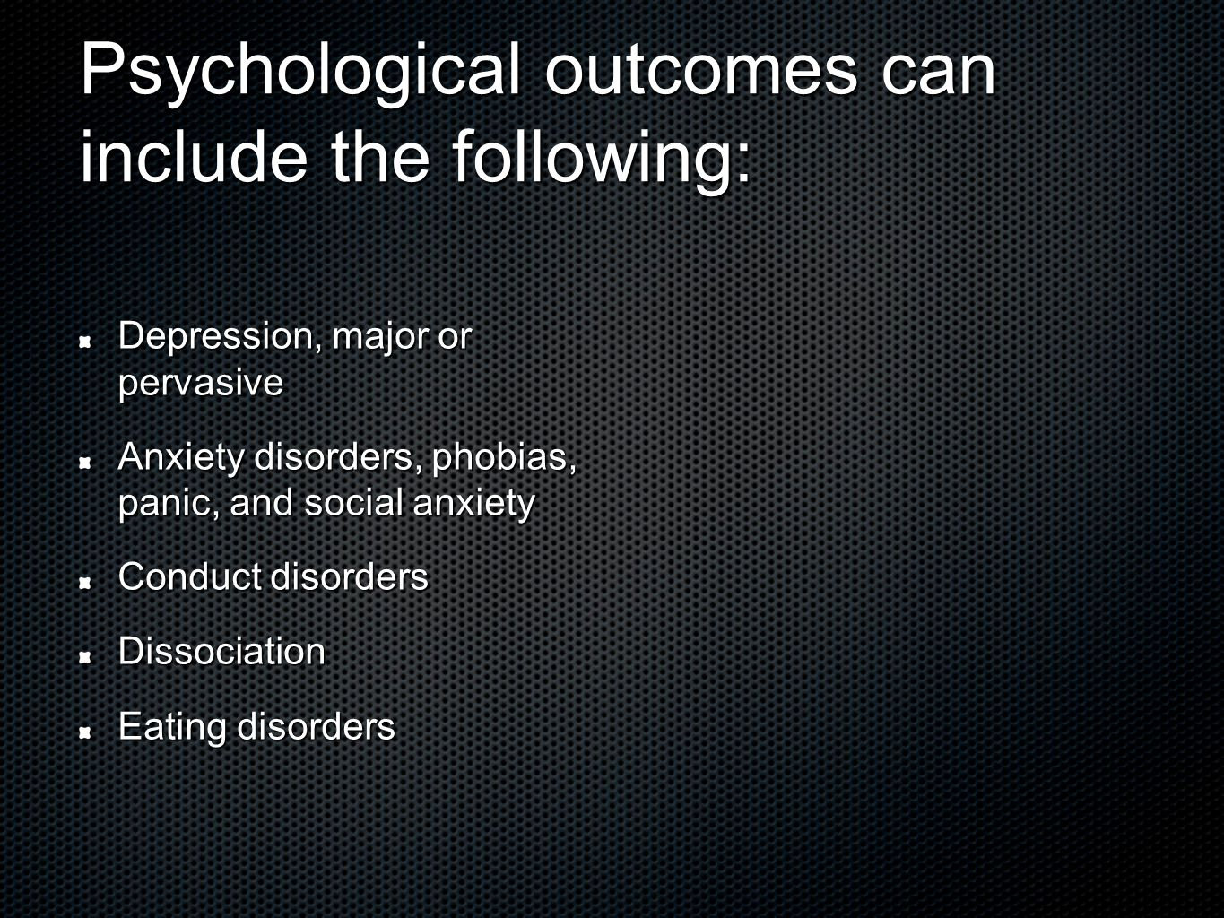Psychological outcomes can include the following: Depression, major or pervasive Anxiety disorders, phobias, panic, and social anxiety Conduct disorders Dissociation Eating disorders