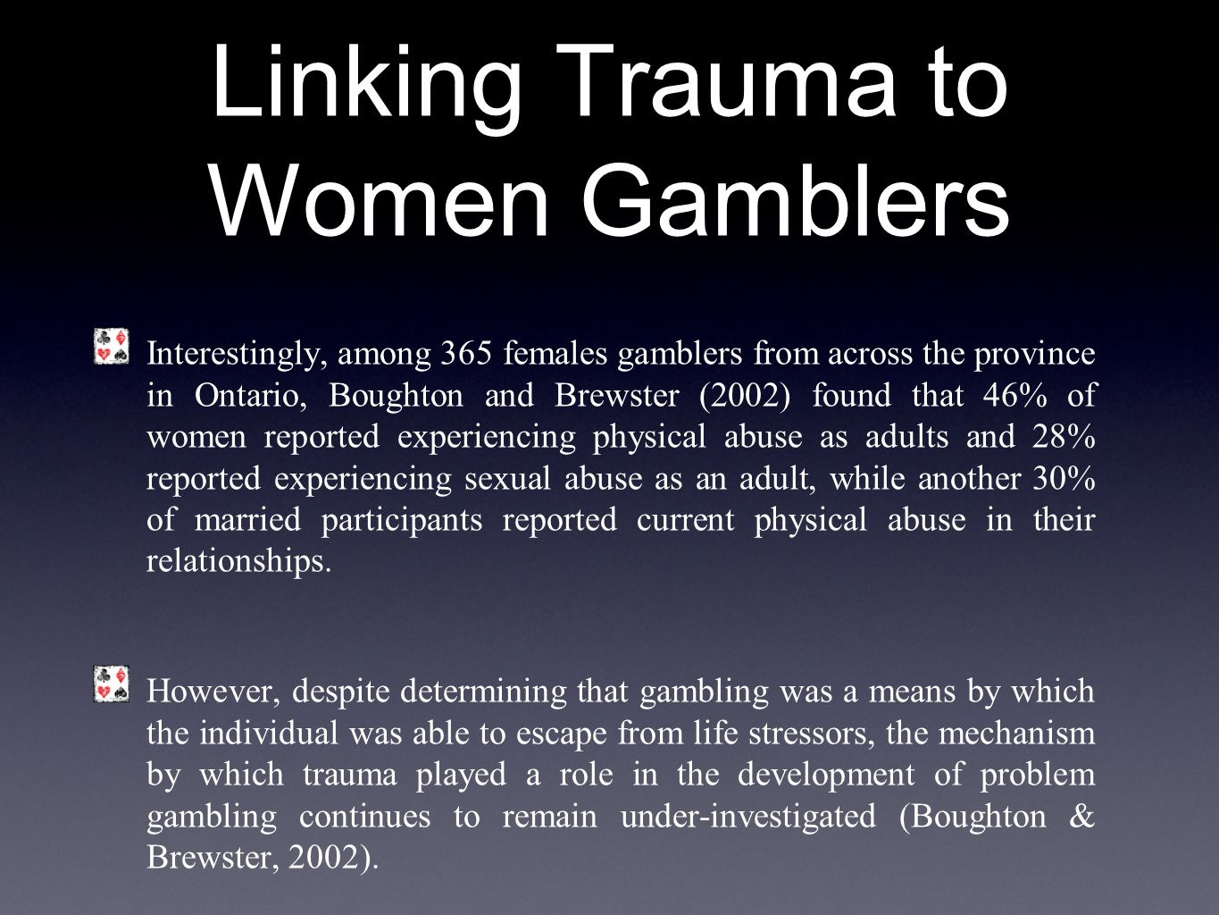 Linking Trauma to Women Gamblers Interestingly, among 365 females gamblers from across the province in Ontario, Boughton and Brewster (2002) found that 46% of women reported experiencing physical abuse as adults and 28% reported experiencing sexual abuse as an adult, while another 30% of married participants reported current physical abuse in their relationships.