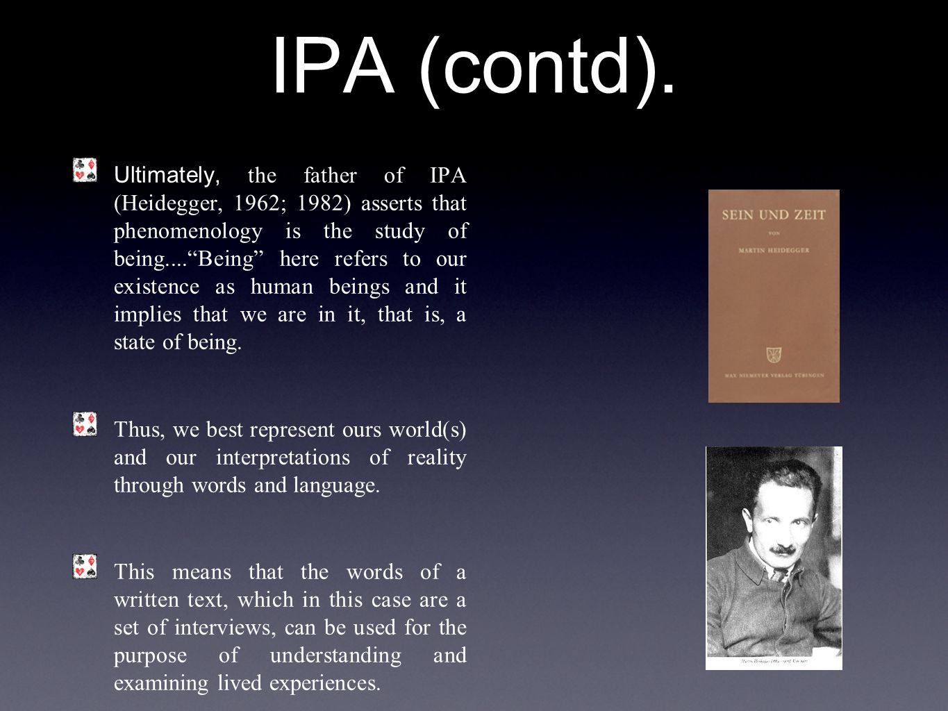 "IPA (contd). Ultimately, the father of IPA (Heidegger, 1962; 1982) asserts that phenomenology is the study of being....""Being"" here refers to our exis"