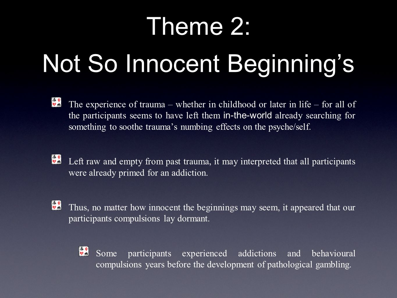 Theme 2: Not So Innocent Beginning's The experience of trauma – whether in childhood or later in life – for all of the participants seems to have left them in-the-world already searching for something to soothe trauma's numbing effects on the psyche/self.