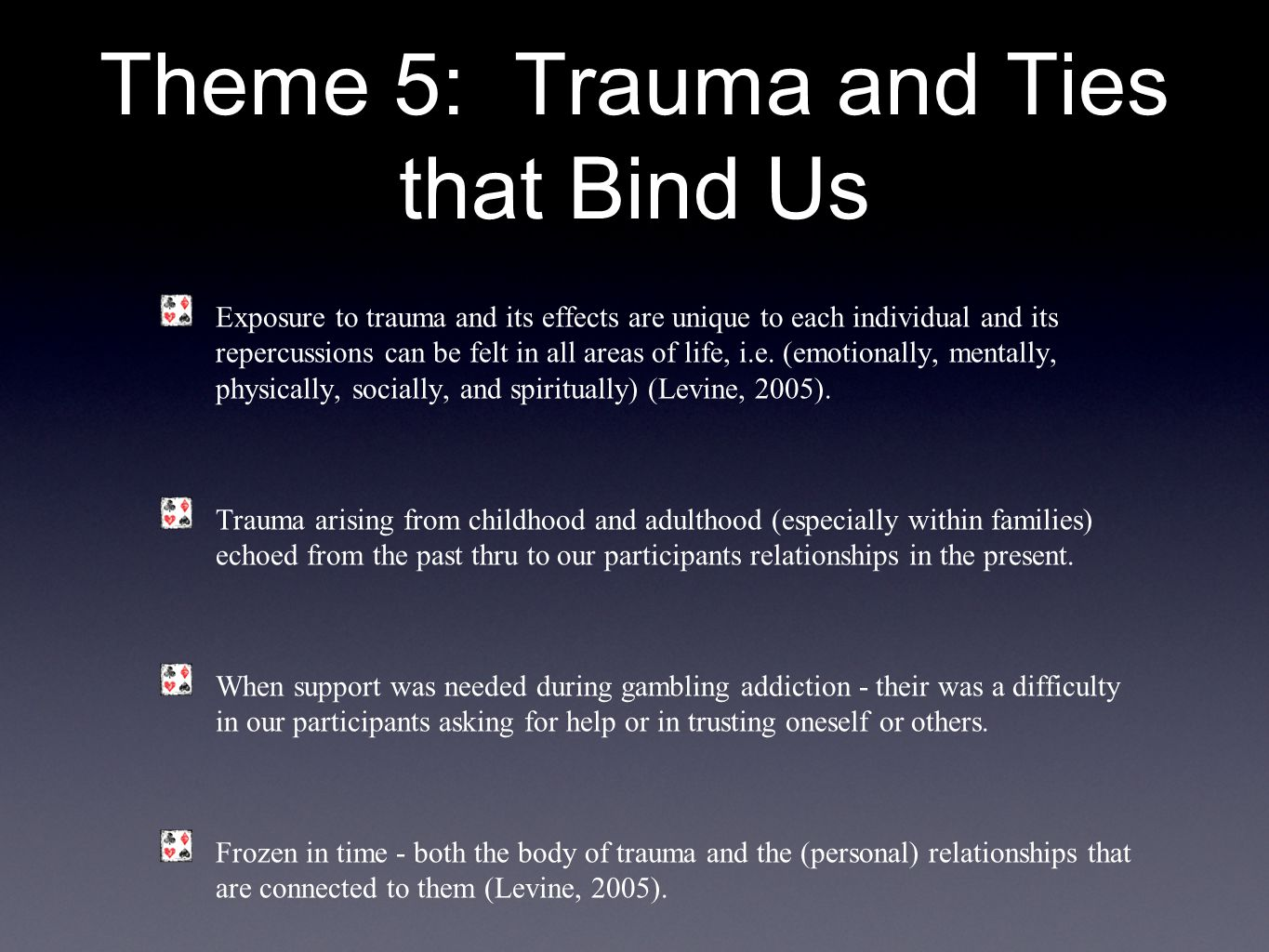 Theme 5: Trauma and Ties that Bind Us Exposure to trauma and its effects are unique to each individual and its repercussions can be felt in all areas of life, i.e.