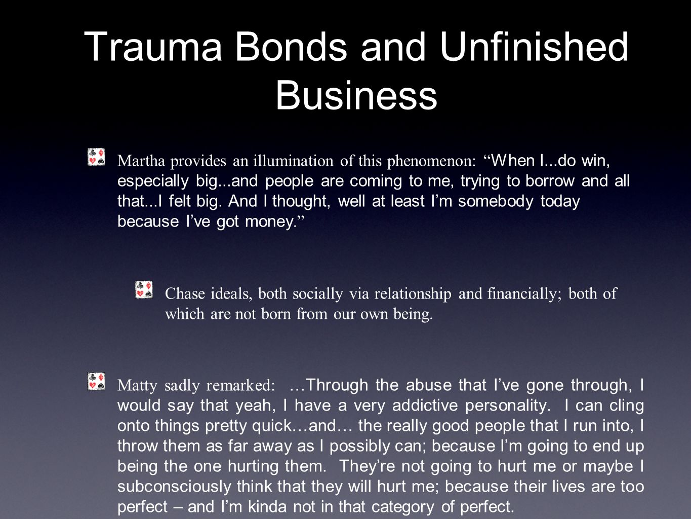 Trauma Bonds and Unfinished Business Martha provides an illumination of this phenomenon: When I...do win, especially big...and people are coming to me, trying to borrow and all that...I felt big.