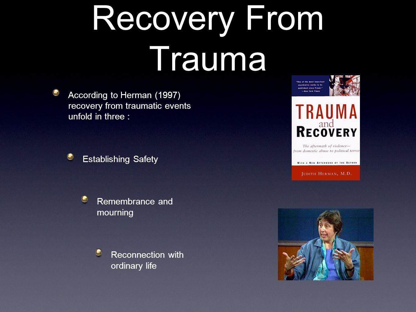 Recovery From Trauma According to Herman (1997) recovery from traumatic events unfold in three : Establishing Safety Remembrance and mourning Reconnection with ordinary life