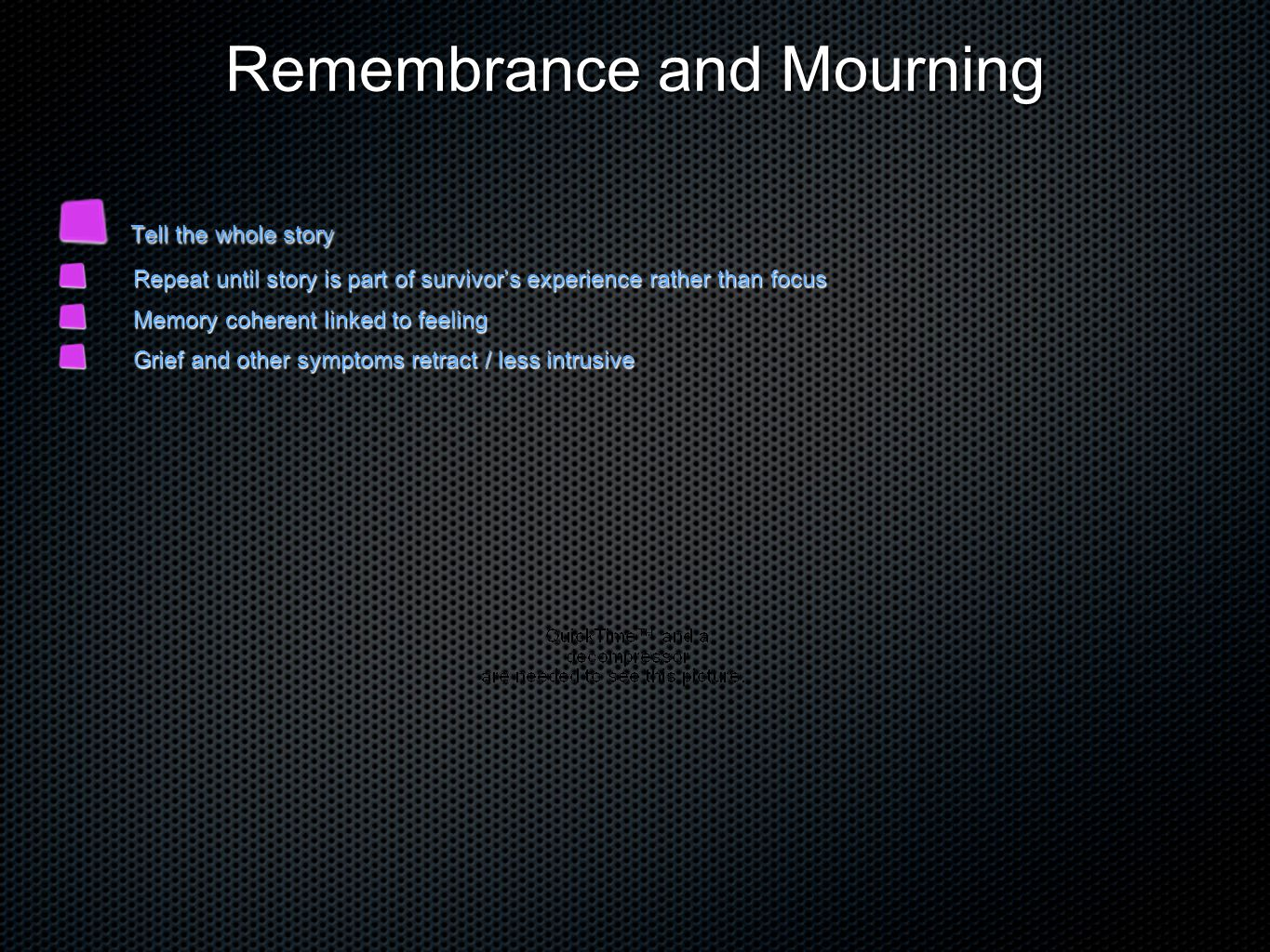 Remembrance and Mourning Tell the whole story Tell the whole story Repeat until story is part of survivor's experience rather than focus Repeat until story is part of survivor's experience rather than focus Memory coherent linked to feeling Memory coherent linked to feeling Grief and other symptoms retract / less intrusive Grief and other symptoms retract / less intrusive