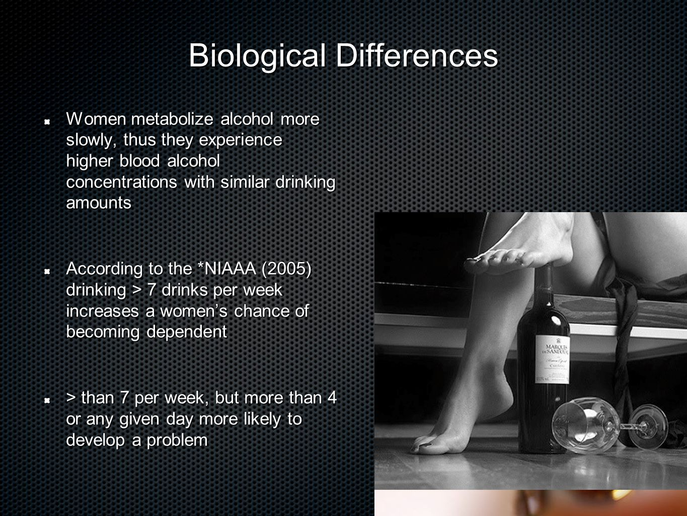 Biological Differences Women metabolize alcohol more slowly, thus they experience higher blood alcohol concentrations with similar drinking amounts According to the *NIAAA (2005) drinking > 7 drinks per week increases a women's chance of becoming dependent > than 7 per week, but more than 4 or any given day more likely to develop a problem *National Institute on Alcohol Abuse and Addiction