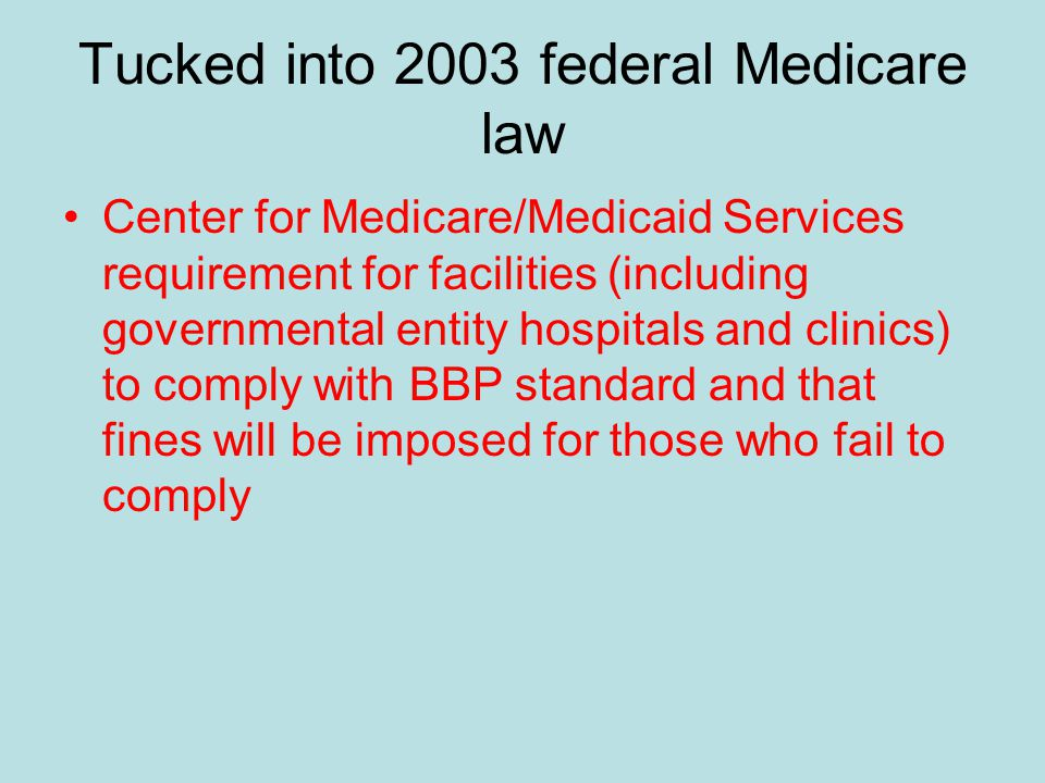 Tucked into 2003 federal Medicare law Center for Medicare/Medicaid Services requirement for facilities (including governmental entity hospitals and clinics) to comply with BBP standard and that fines will be imposed for those who fail to comply