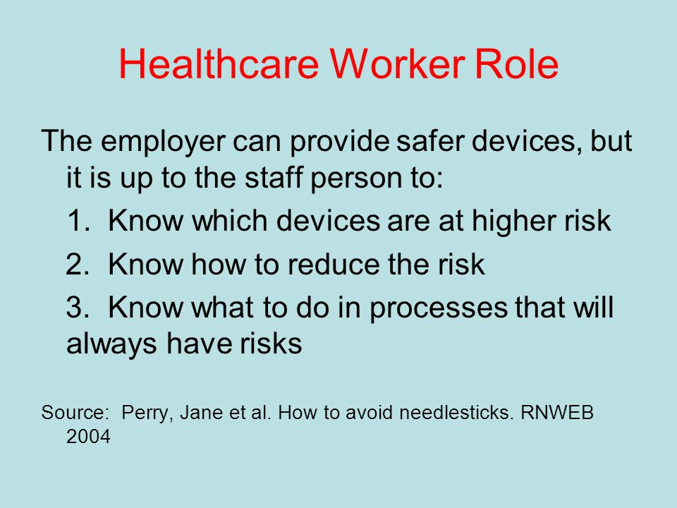 Healthcare Worker Role The employer can provide safer devices, but it is up to the staff person to: 1.