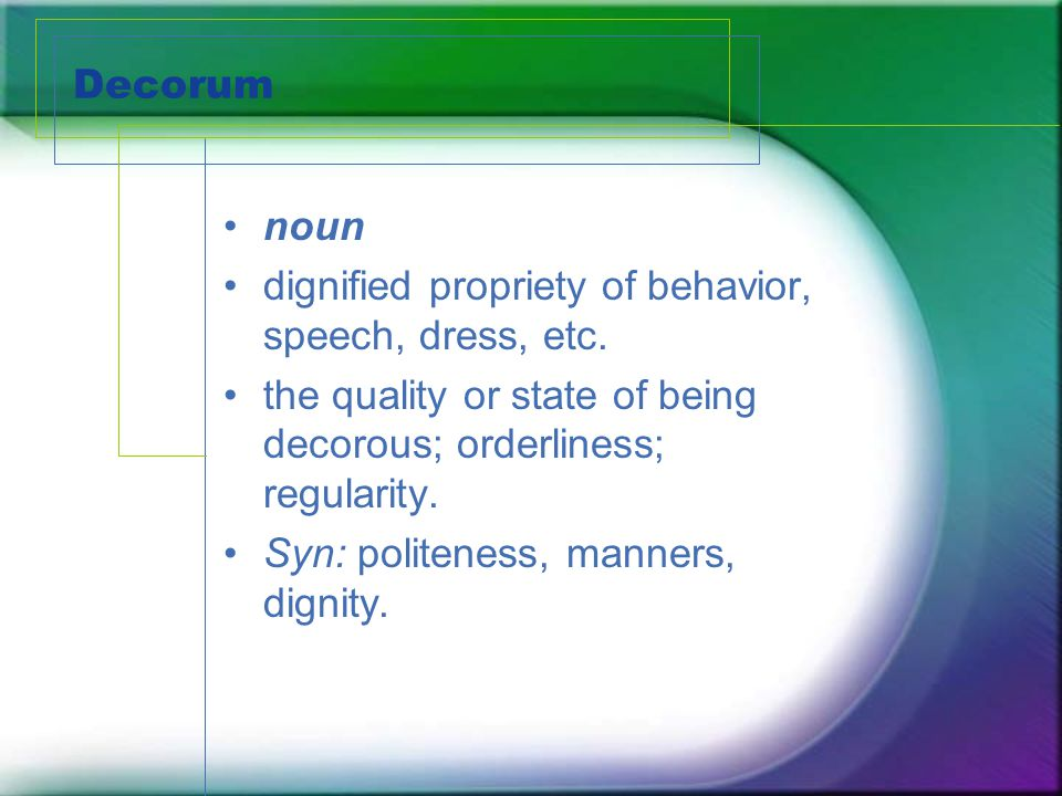 Decorum noun dignified propriety of behavior, speech, dress, etc. the quality or state of being decorous; orderliness; regularity. Syn: politeness, ma