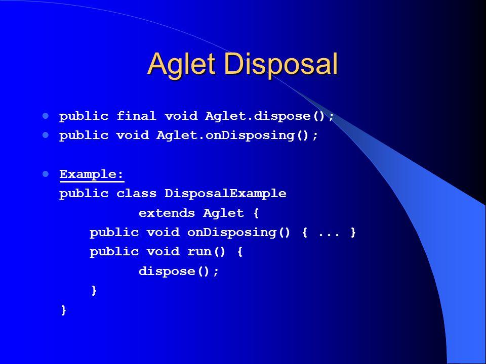 Aglet Disposal public final void Aglet.dispose(); public void Aglet.onDisposing(); Example: public class DisposalExample extends Aglet { public void o